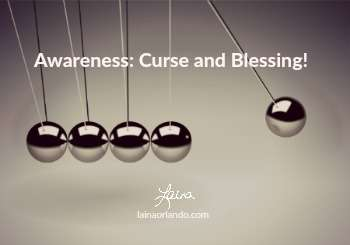 Awareness: Curse and Blessing!
