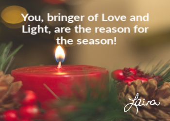YOU, Bringer of Love and Light, are the reason for the season!