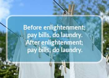 Before enlightenment & After enlightenment; pay bills, do laundry.